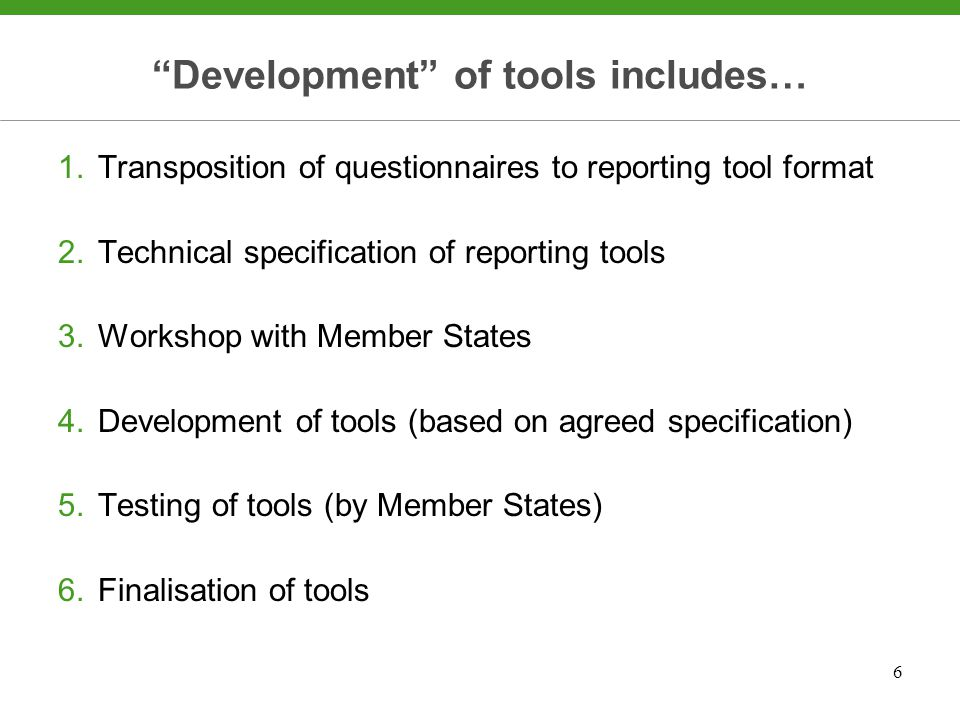6 Development of tools includes… 1.Transposition of questionnaires to reporting tool format 2.Technical specification of reporting tools 3.Workshop with Member States 4.Development of tools (based on agreed specification) 5.Testing of tools (by Member States) 6.Finalisation of tools