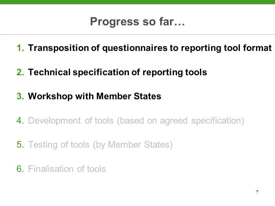 7 Progress so far… 1.Transposition of questionnaires to reporting tool format 2.Technical specification of reporting tools 3.Workshop with Member States 4.Development of tools (based on agreed specification) 5.Testing of tools (by Member States) 6.Finalisation of tools