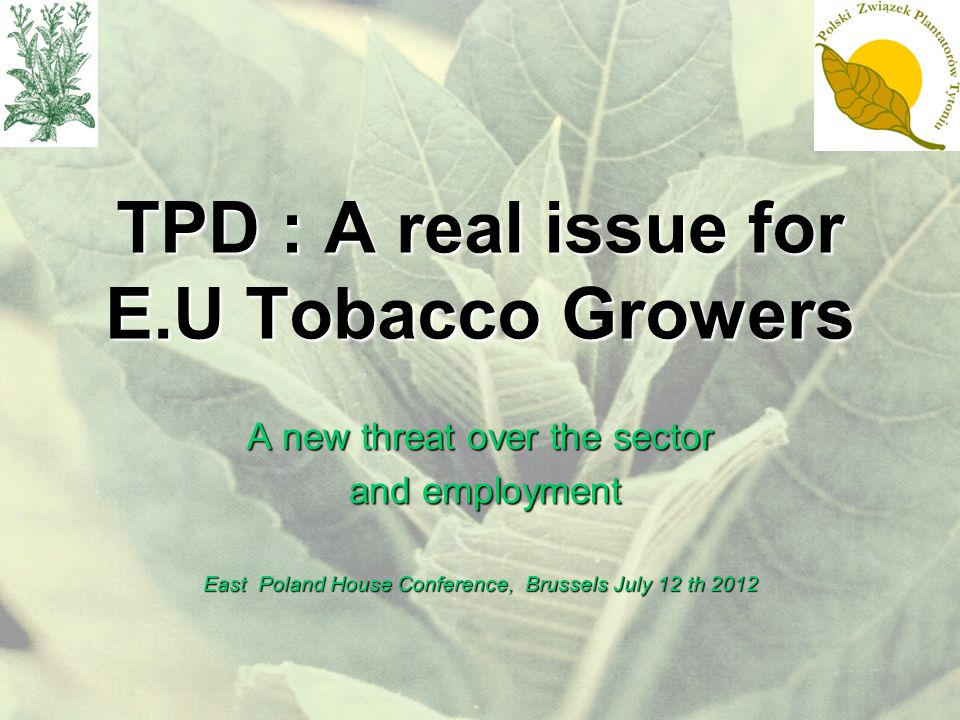 TPD : A real issue for E.U Tobacco Growers A new threat over the sector and employment and employment East Poland House Conference, Brussels July 12 th 2012