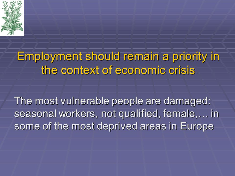 Employment should remain a priority in the context of economic crisis The most vulnerable people are damaged: seasonal workers, not qualified, female,… in some of the most deprived areas in Europe