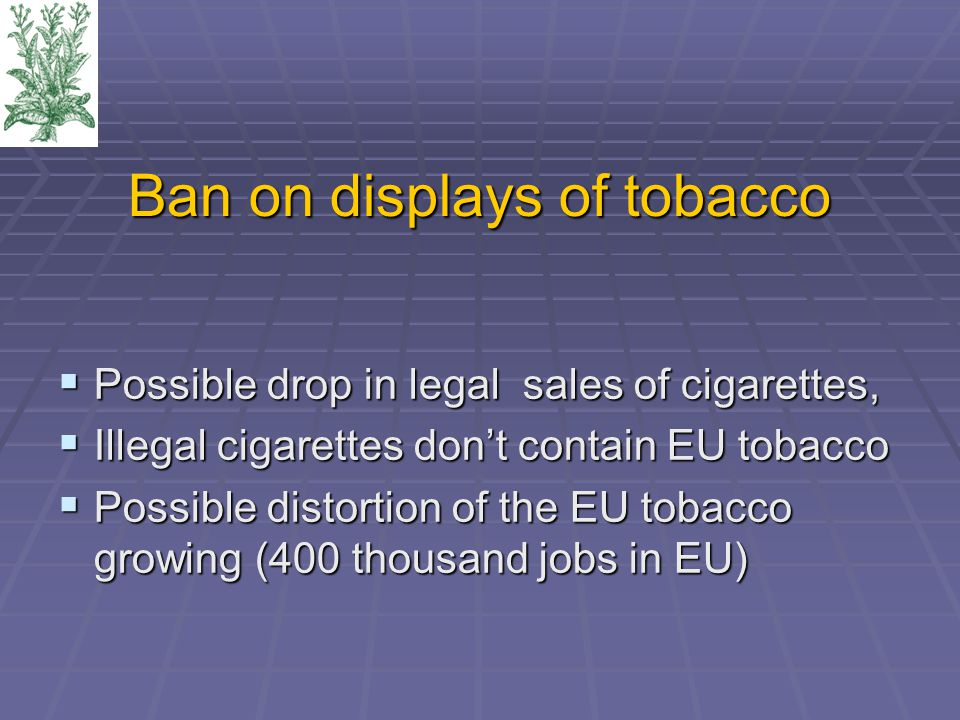 Ban on displays of tobacco  Possible drop in legal sales of cigarettes,  Illegal cigarettes don't contain EU tobacco  Possible distortion of the EU tobacco growing (400 thousand jobs in EU)