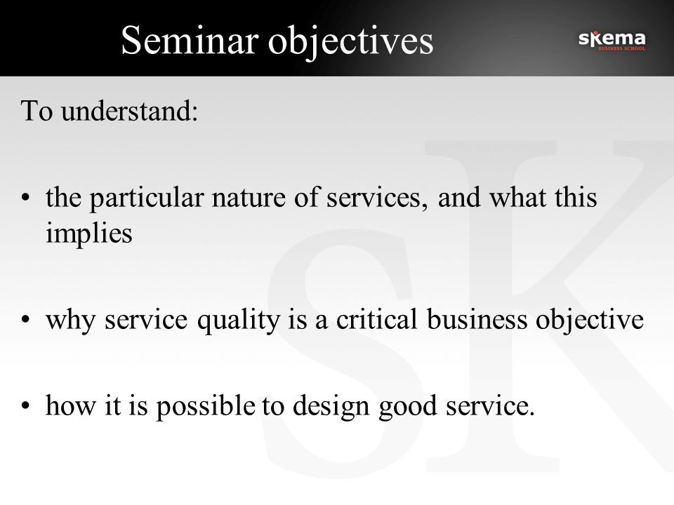 Seminar objectives To understand: the particular nature of services, and what this implies why service quality is a critical business objective how it is possible to design good service.