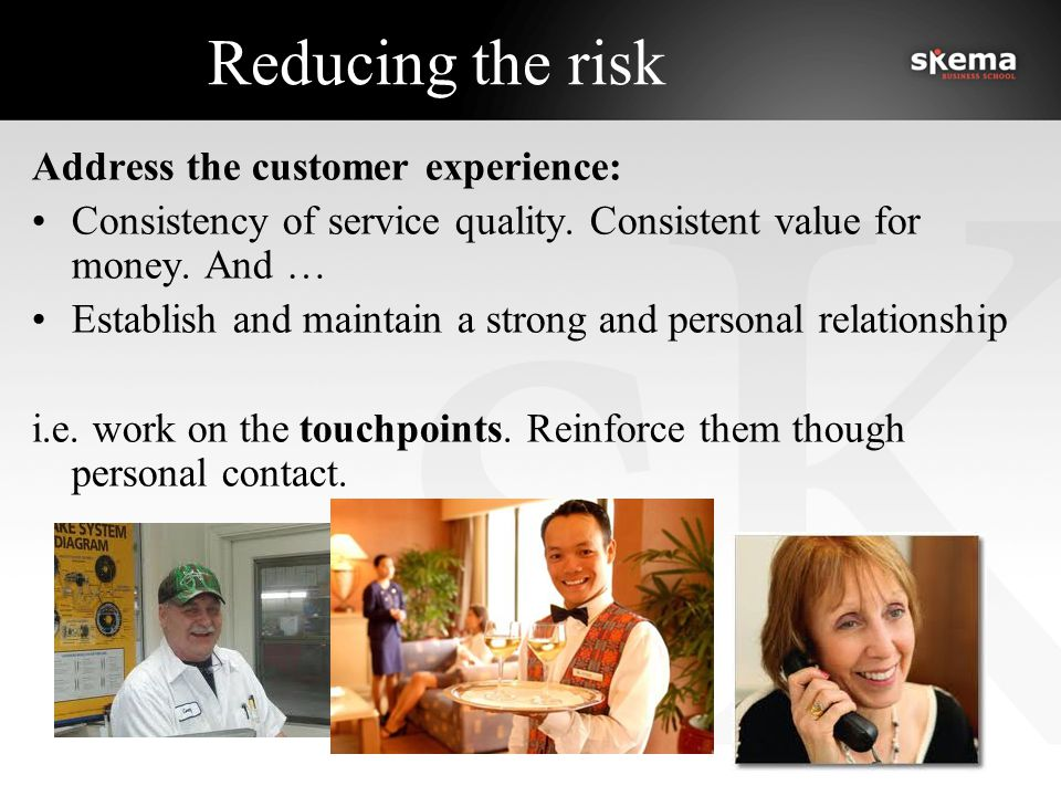 Reducing the risk Address the customer experience: Consistency of service quality.