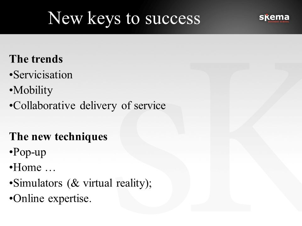New keys to success The trends Servicisation Mobility Collaborative delivery of service The new techniques Pop-up Home … Simulators (& virtual reality); Online expertise.