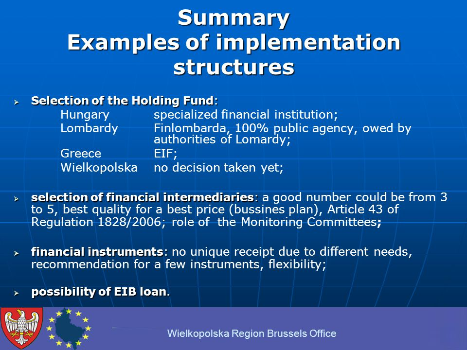 Summary Examples of implementation structures  Selection of the Holding Fund: Hungary specialized financial institution; Lombardy Finlombarda, 100% public agency, owed by authorities of Lomardy; Greece EIF; Wielkopolska no decision taken yet;  selection of financial intermediaries:  selection of financial intermediaries: a good number could be from 3 to 5, best quality for a best price (bussines plan), Article 43 of Regulation 1828/2006; role of the Monitoring Committees;  financial instruments:  financial instruments: no unique receipt due to different needs, recommendation for a few instruments, flexibility;  possibility of EIB loan.