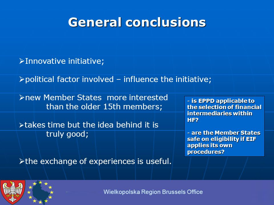 General conclusions Wielkopolska Region Brussels Office  Innovative initiative;  political factor involved – influence the initiative;  new Member States more interested than the older 15th members;  takes time but the idea behind it is truly good;  the exchange of experiences is useful.