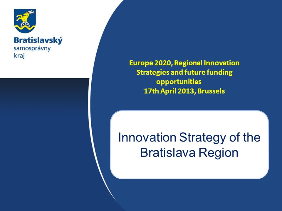 Europe 2020, Regional Innovation Strategies and future funding opportunities 17th April 2013, Brussels Innovation Strategy of the Bratislava Region