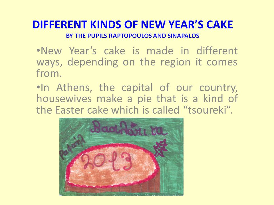 DIFFERENT KINDS OF NEW YEAR'S CAKE BY THE PUPILS RAPTOPOULOS AND SINAPALOS New Year's cake is made in different ways, depending on the region it comes from.