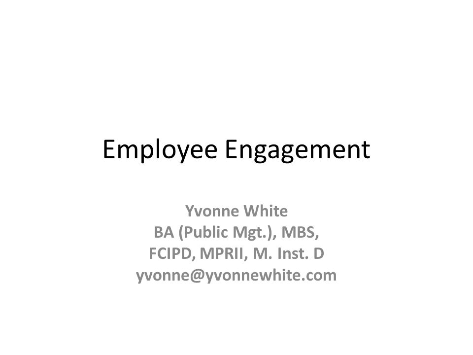 Employee Engagement Yvonne White BA (Public Mgt.), MBS, FCIPD, MPRII, M.