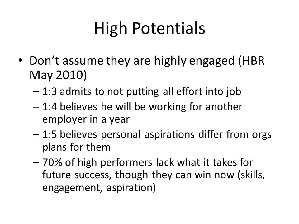 High Potentials Don't assume they are highly engaged (HBR May 2010) – 1:3 admits to not putting all effort into job – 1:4 believes he will be working for another employer in a year – 1:5 believes personal aspirations differ from orgs plans for them – 70% of high performers lack what it takes for future success, though they can win now (skills, engagement, aspiration)