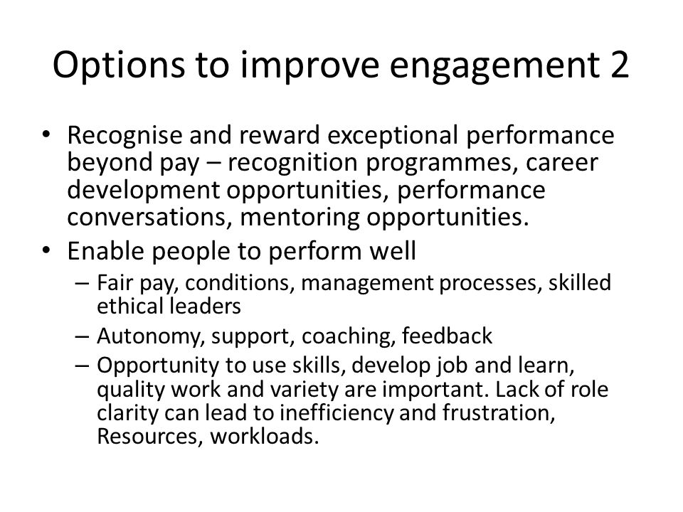 Options to improve engagement 2 Recognise and reward exceptional performance beyond pay – recognition programmes, career development opportunities, performance conversations, mentoring opportunities.
