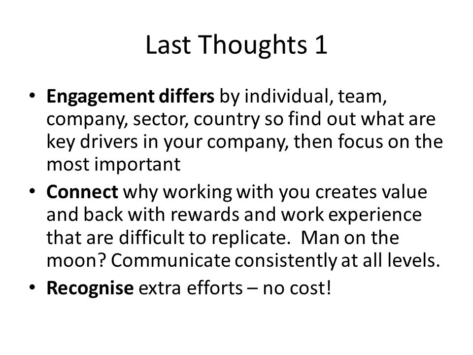 Last Thoughts 1 Engagement differs by individual, team, company, sector, country so find out what are key drivers in your company, then focus on the most important Connect why working with you creates value and back with rewards and work experience that are difficult to replicate.