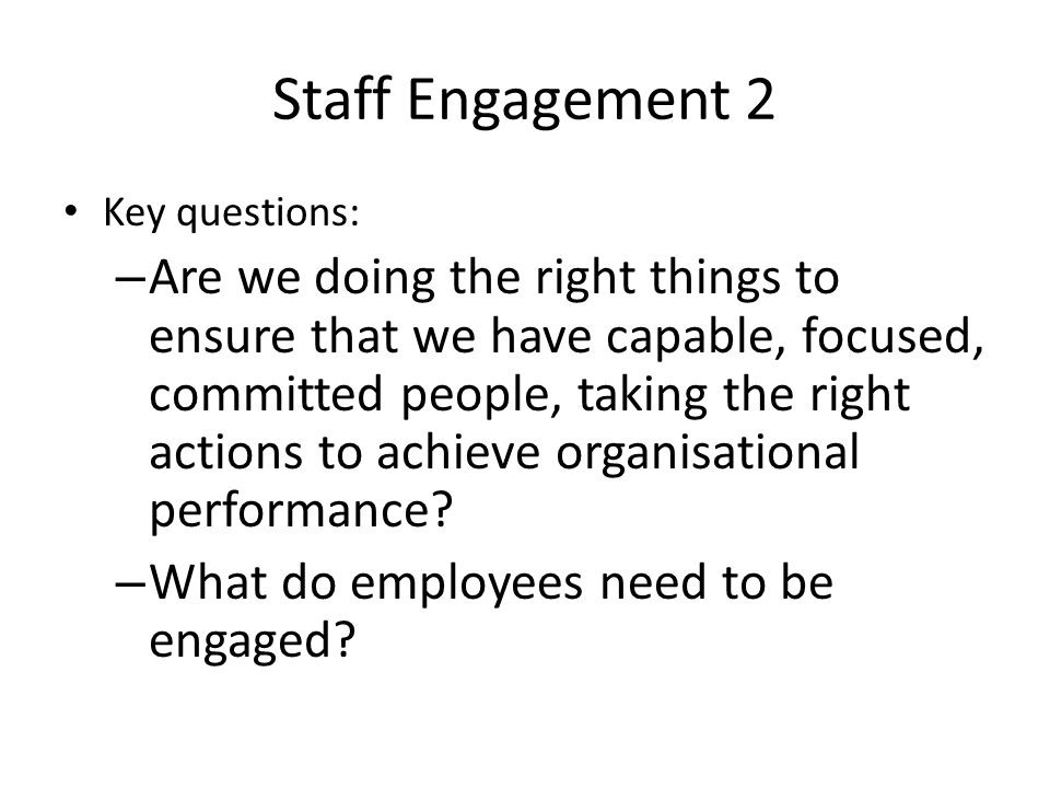 Staff Engagement 2 Key questions: – Are we doing the right things to ensure that we have capable, focused, committed people, taking the right actions to achieve organisational performance.