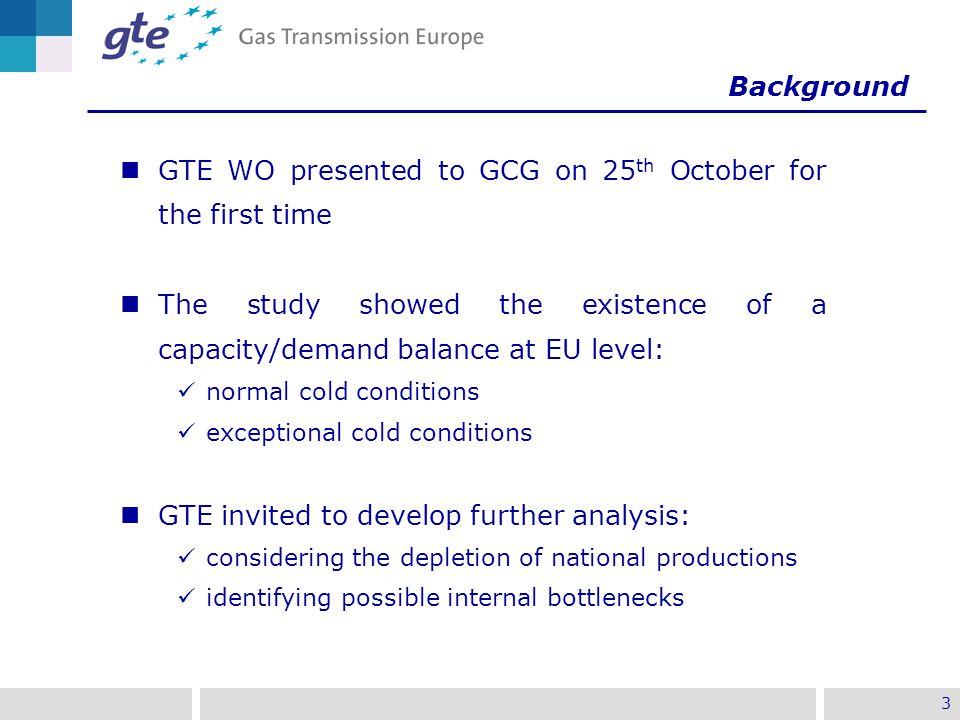 3 Background GTE WO presented to GCG on 25 th October for the first time The study showed the existence of a capacity/demand balance at EU level: normal cold conditions exceptional cold conditions GTE invited to develop further analysis: considering the depletion of national productions identifying possible internal bottlenecks