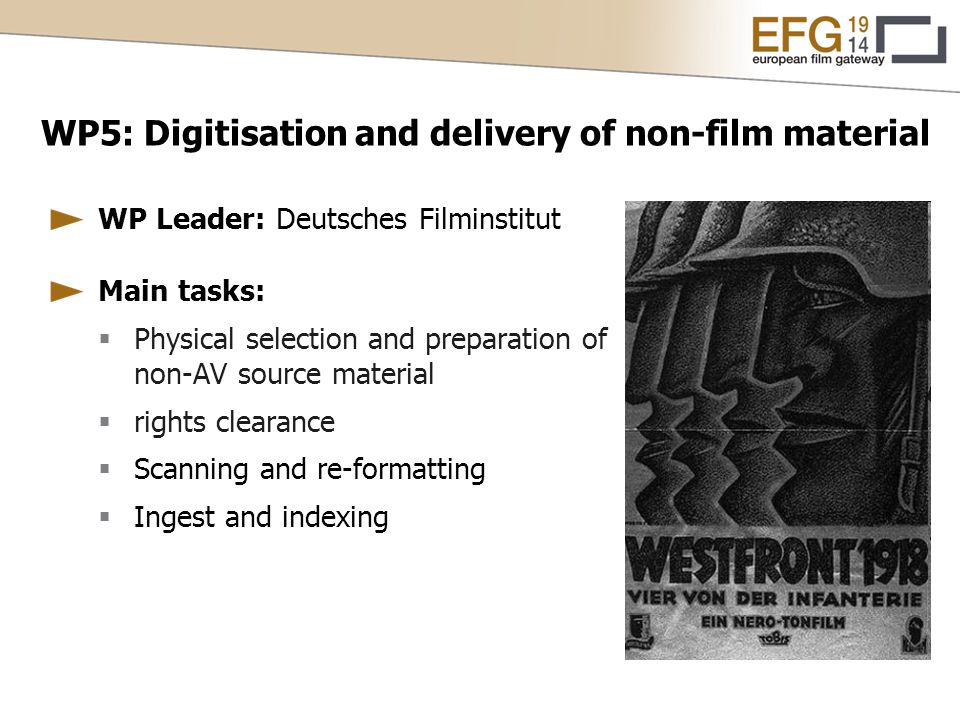 WP5: Digitisation and delivery of non-film material WP Leader: Deutsches Filminstitut Main tasks:  Physical selection and preparation of non-AV source material  rights clearance  Scanning and re-formatting  Ingest and indexing
