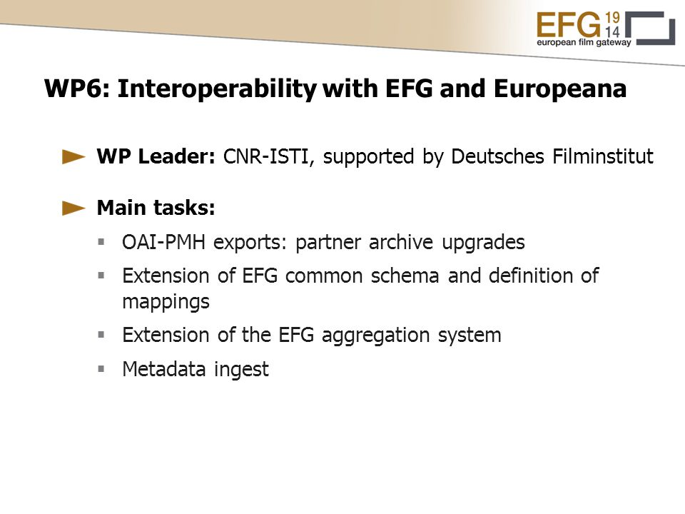 WP6: Interoperability with EFG and Europeana WP Leader: CNR-ISTI, supported by Deutsches Filminstitut Main tasks:  OAI-PMH exports: partner archive upgrades  Extension of EFG common schema and definition of mappings  Extension of the EFG aggregation system  Metadata ingest