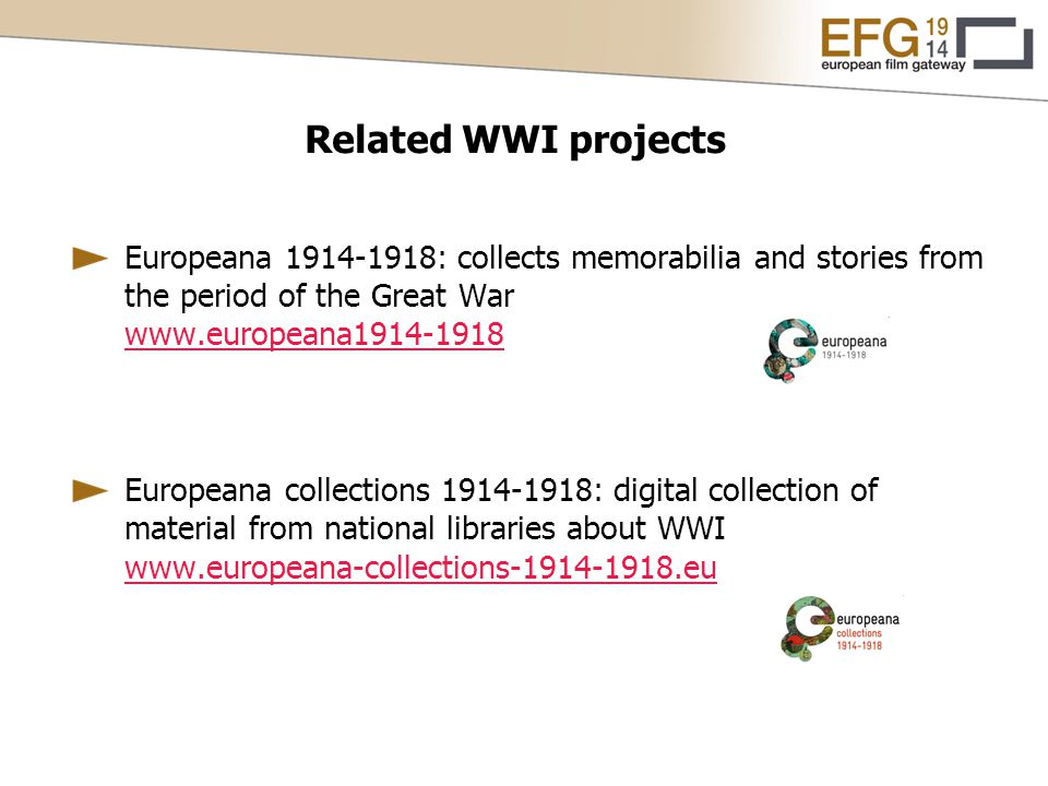 Europeana 1914-1918: collects memorabilia and stories from the period of the Great War www.europeana1914-1918 www.europeana1914-1918 Europeana collections 1914-1918: digital collection of material from national libraries about WWI www.europeana-collections-1914-1918.eu www.europeana-collections-1914-1918.eu Related WWI projects