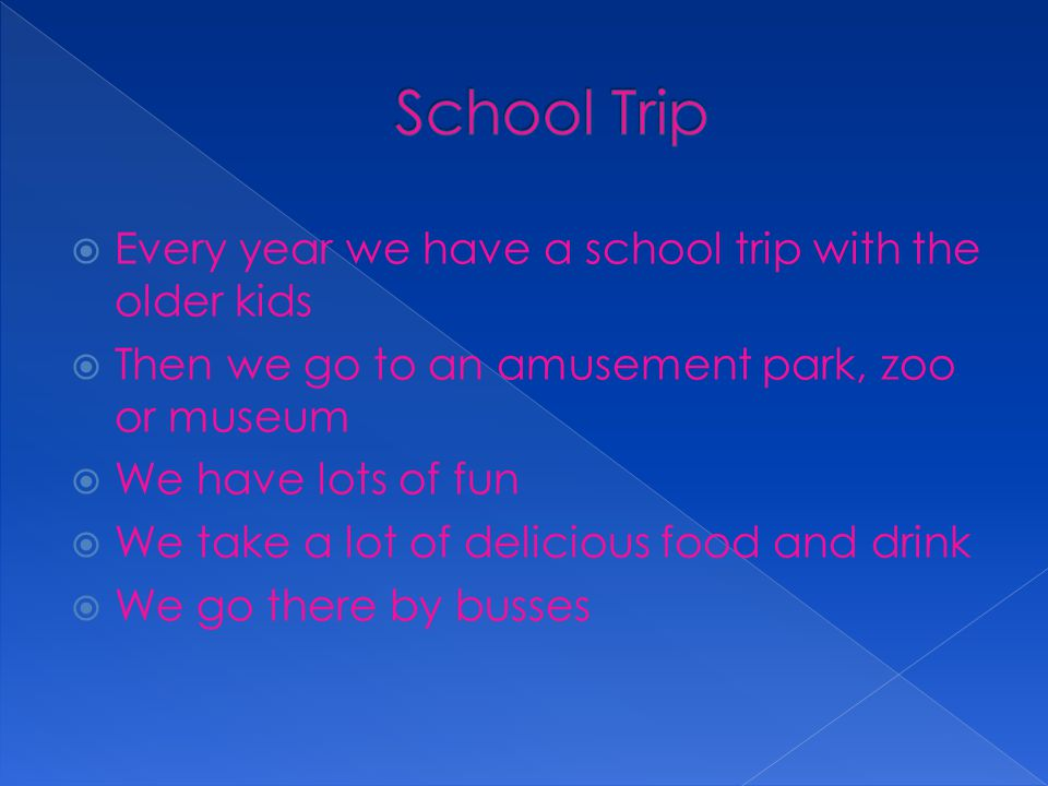  Every year we have a school trip with the older kids  Then we go to an amusement park, zoo or museum  We have lots of fun  We take a lot of delicious food and drink  We go there by busses