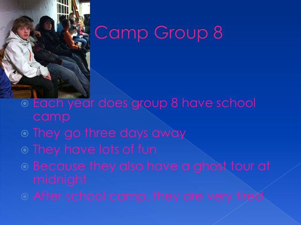  Each year does group 8 have school camp  They go three days away  They have lots of fun  Because they also have a ghost tour at midnight  After school camp, they are very tired