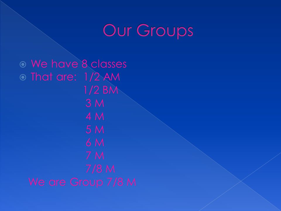  We have 8 classes  That are: 1/2 AM 1/2 BM 3 M 4 M 5 M 6 M 7 M 7/8 M We are Group 7/8 M
