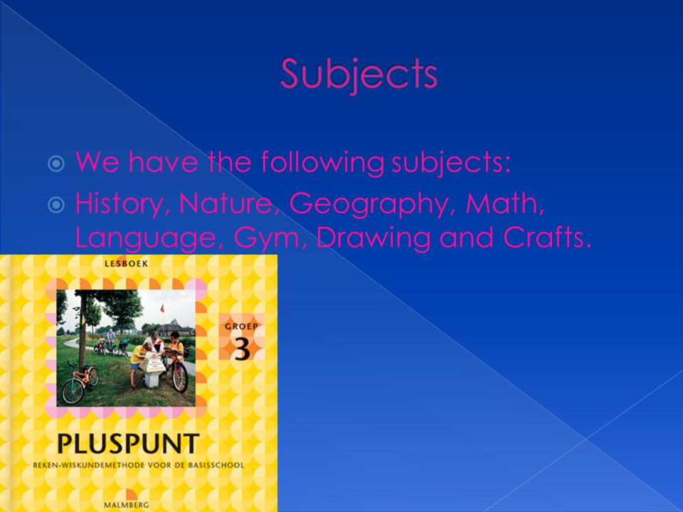  We have the following subjects:  History, Nature, Geography, Math, Language, Gym, Drawing and Crafts.