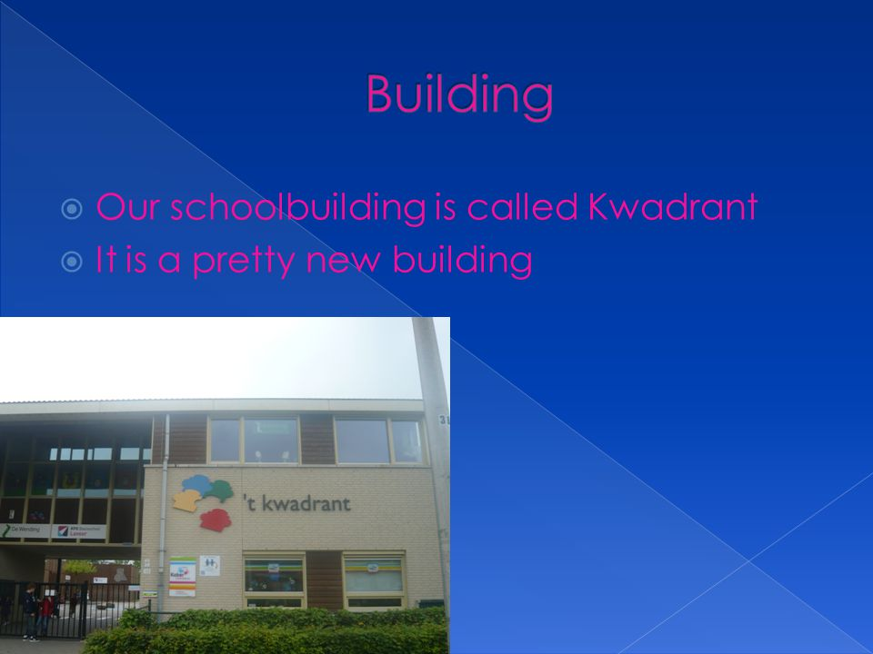  Our schoolbuilding is called Kwadrant  It is a pretty new building