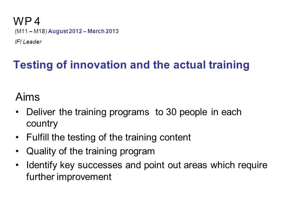 WP 4 (M11 – M18) August 2012 – March 2013 IFI Leader Testing of innovation and the actual training Tasks Testing training material (details of training programme) 30 people will participate in each country.