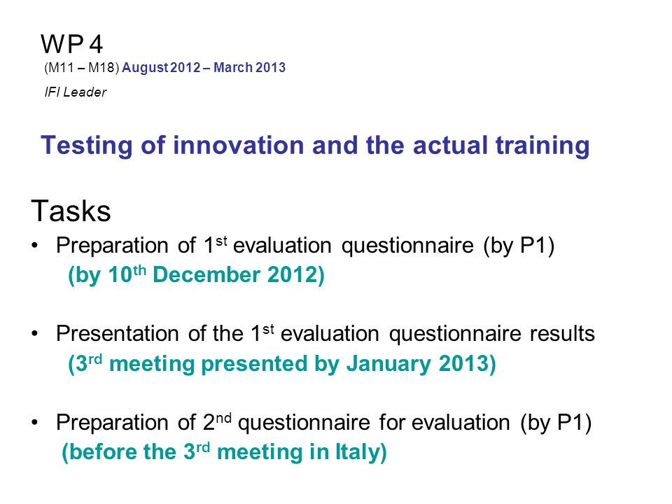 WP 4 (M11 – M18) August 2012 – March 2013 IFI Leader Testing of innovation and the actual training Tasks Participants will complete the 2 nd questionnaire (2 months after the evaluation of 1 st questionnaire) Preparation of country evaluation report (by each partner) (by March 2013) Quality evaluation of the training program by all partners-overall evaluation report (by P0, with the help of P3) (by 30/03/2013)