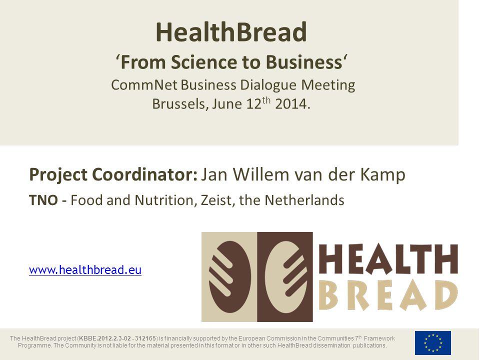 Project Coordinator: Jan Willem van der Kamp TNO - Food and Nutrition, Zeist, the Netherlands HealthBread 'From Science to Business' CommNet Business