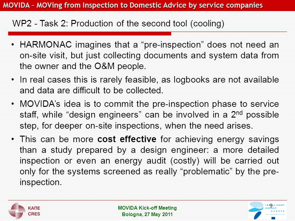 MOVIDA – MOVing from Inspection to Domestic Advice by service companies MOVIDA – MOVing from Inspection to Domestic Advice by service companies MOVIDA Kick-off Meeting Bologna, 27 May 2011 WP2 - Task 2: Production of the second tool (cooling) HARMONAC imagines that a pre-inspection does not need an on-site visit, but just collecting documents and system data from the owner and the O&M people.