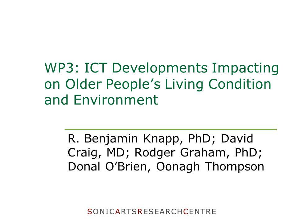 WP3: ICT Developments Impacting on Older People's Living Condition and Environment R. Benjamin Knapp, PhD; David Craig, MD; Rodger Graham, PhD; Donal