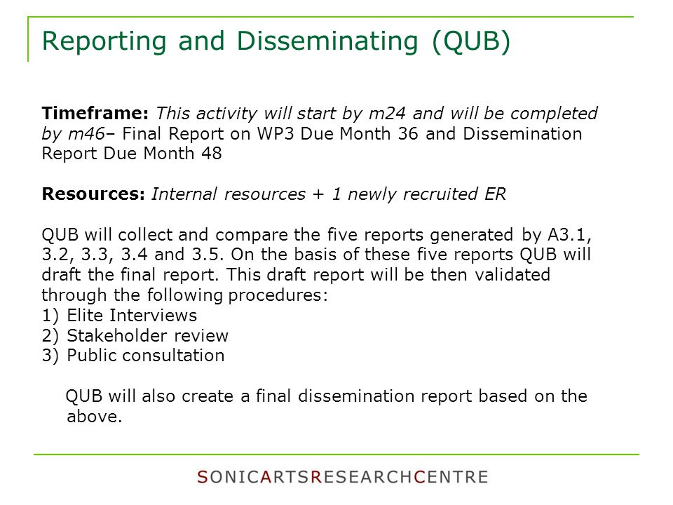 Reporting and Disseminating (QUB) Timeframe: This activity will start by m24 and will be completed by m46– Final Report on WP3 Due Month 36 and Dissemination Report Due Month 48 Resources: Internal resources + 1 newly recruited ER QUB will collect and compare the five reports generated by A3.1, 3.2, 3.3, 3.4 and 3.5.