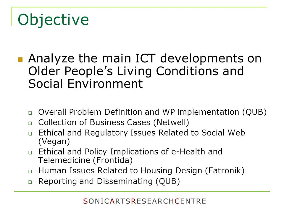 Objective Analyze the main ICT developments on Older People's Living Conditions and Social Environment  Overall Problem Definition and WP implementation (QUB)  Collection of Business Cases (Netwell)  Ethical and Regulatory Issues Related to Social Web (Vegan)  Ethical and Policy Implications of e-Health and Telemedicine (Frontida)  Human Issues Related to Housing Design (Fatronik)  Reporting and Disseminating (QUB)