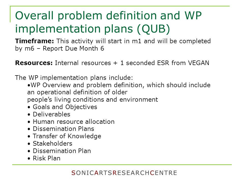 Overall problem definition and WP implementation plans (QUB) Timeframe: This activity will start in m1 and will be completed by m6 – Report Due Month 6 Resources: Internal resources + 1 seconded ESR from VEGAN The WP implementation plans include: WP Overview and problem definition, which should include an operational definition of older people's living conditions and environment Goals and Objectives Deliverables Human resource allocation Dissemination Plans Transfer of Knowledge Stakeholders Dissemination Plan Risk Plan