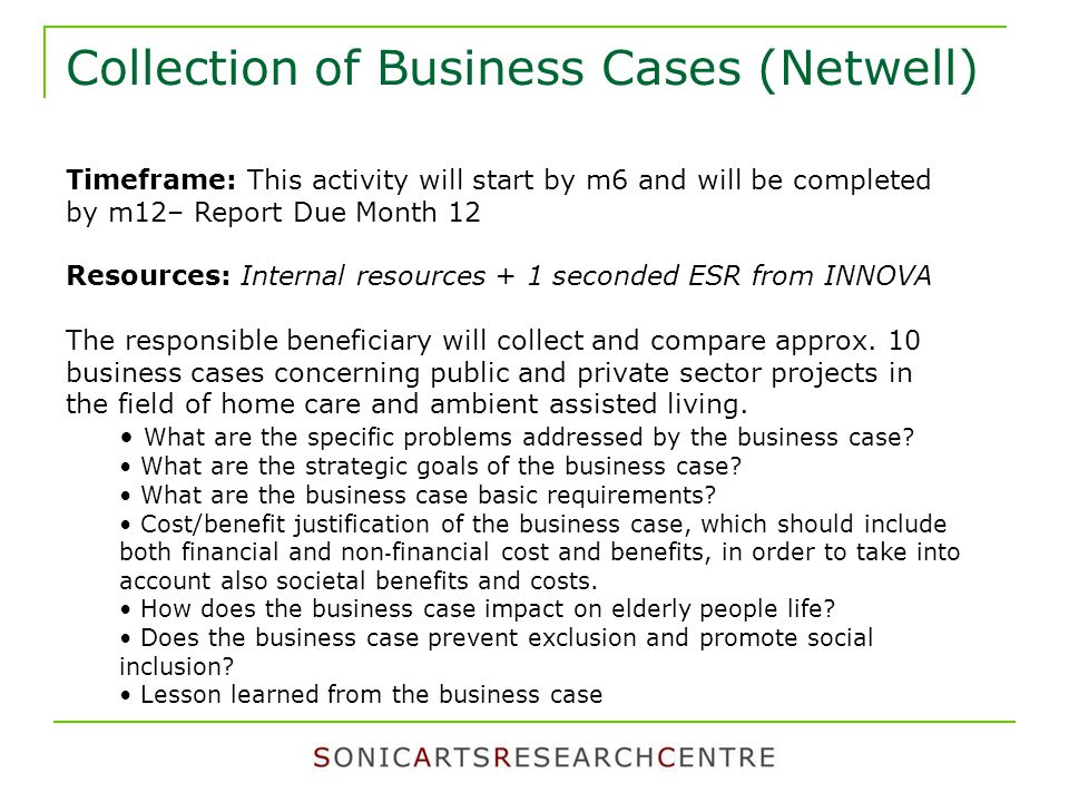 Collection of Business Cases (Netwell) Timeframe: This activity will start by m6 and will be completed by m12– Report Due Month 12 Resources: Internal resources + 1 seconded ESR from INNOVA The responsible beneficiary will collect and compare approx.