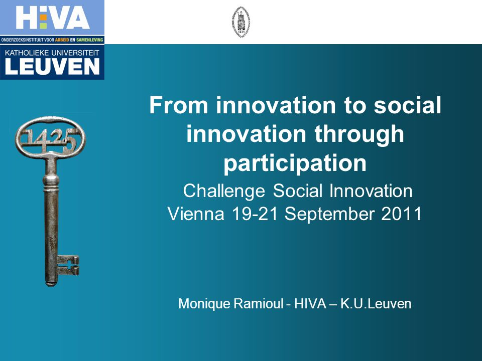 From innovation to social innovation through participation Challenge Social Innovation Vienna 19-21 September 2011 Monique Ramioul - HIVA – K.U.Leuven