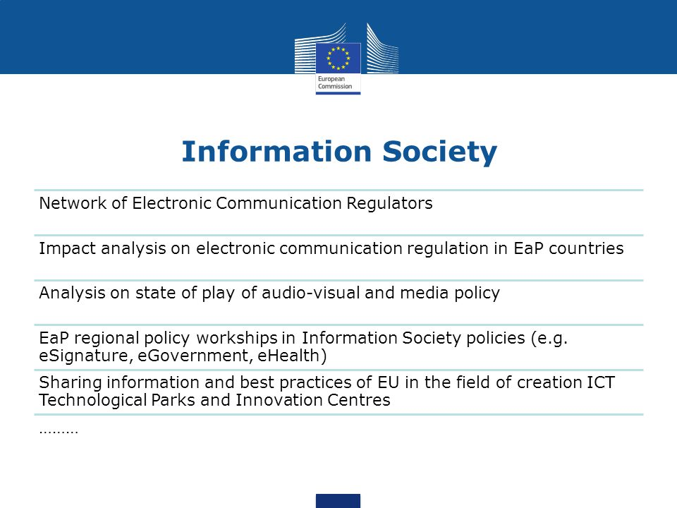 Information Society Network of Electronic Communication Regulators Impact analysis on electronic communication regulation in EaP countries Analysis on state of play of audio-visual and media policy EaP regional policy workships in Information Society policies (e.g.