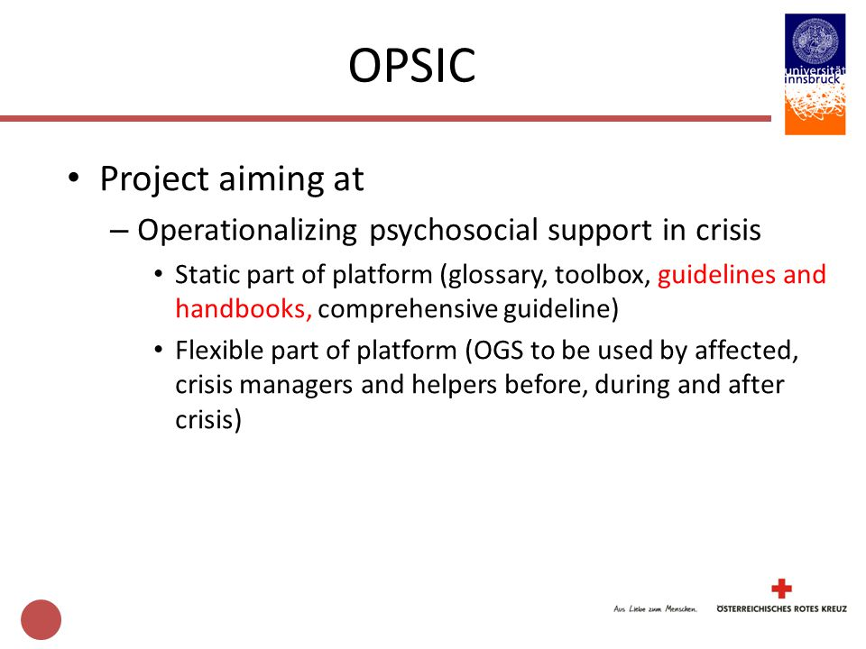 Project aiming at – Operationalizing psychosocial support in crisis Static part of platform (glossary, toolbox, guidelines and handbooks, comprehensive guideline) Flexible part of platform (OGS to be used by affected, crisis managers and helpers before, during and after crisis) OPSIC