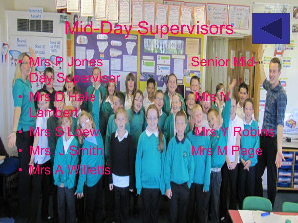 Mid-Day Supervisors Mrs P Jones Senior Mid- Day Supervisor Mrs D Hale Mrs N Lambert Mrs S Loew Mrs Y Robins Mrs J Smith Mrs M Page Mrs A Willetts