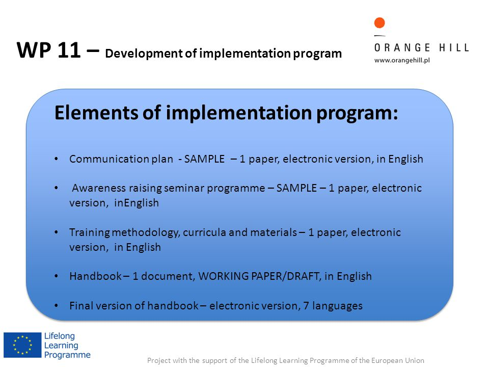 Project with the support of the Lifelong Learning Programme of the European Union WP 11 – Development of implementation program Elements of implementation program: Communication plan - SAMPLE – 1 paper, electronic version, in English Awareness raising seminar programme – SAMPLE – 1 paper, electronic version, inEnglish Training methodology, curricula and materials – 1 paper, electronic version, in English Handbook – 1 document, WORKING PAPER/DRAFT, in English Final version of handbook – electronic version, 7 languages