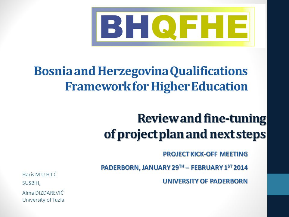 Review and fine-tuning of project plan and next steps Bosnia and Herzegovina Qualifications Framework for Higher Education PROJECT KICK-OFF MEETING PADERBORN, JANUARY 29 TH – FEBRUARY 1 ST 2014 UNIVERSITY OF PADERBORN Haris M U H I Ć SUSBiH, Alma DIZDAREVIĆ University of Tuzla