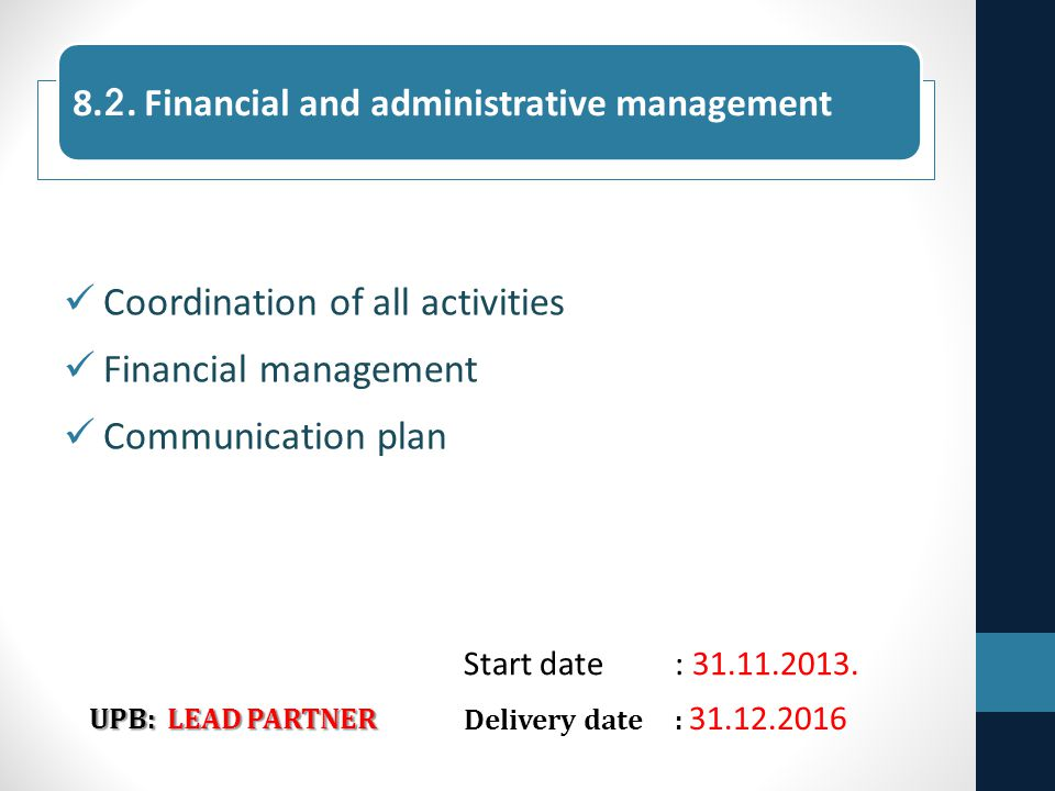 Coordination of all activities Financial management Communication plan UPB: LEAD PARTNER Delivery date: 31.12.2016 8.