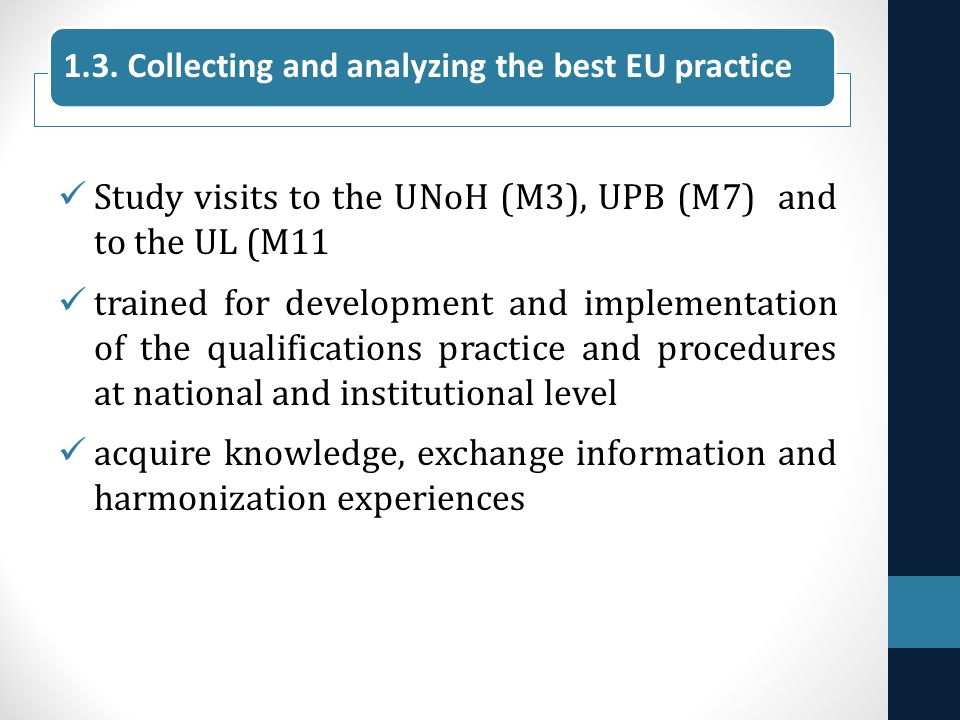 Study visits to the UNoH (M3), UPB (M7) and to the UL (M11 trained for development and implementation of the qualifications practice and procedures at national and institutional level acquire knowledge, exchange information and harmonization experiences 1.3.