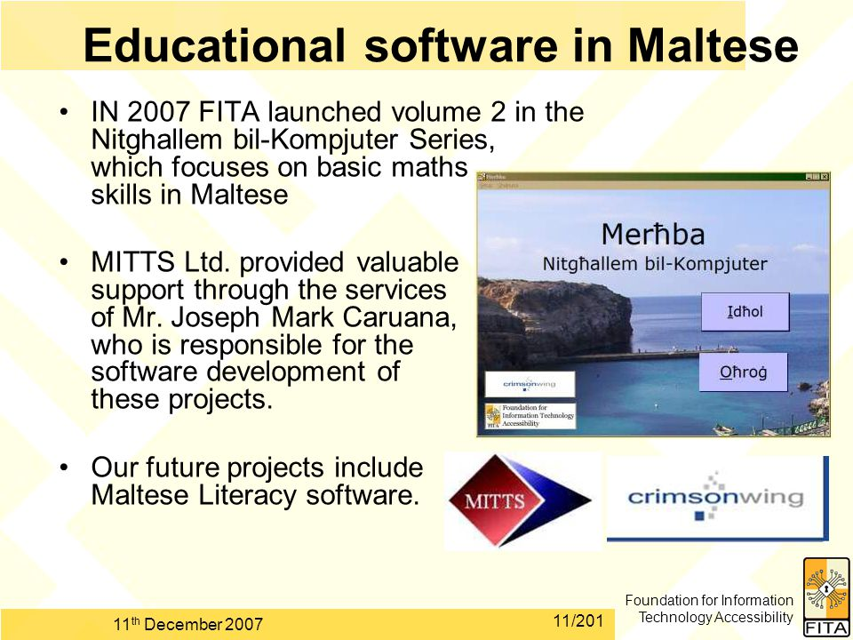 Foundation for Information Technology Accessibility 11 th December 2007 11/201 Educational software in Maltese IN 2007 FITA launched volume 2 in the Nitghallem bil-Kompjuter Series, which focuses on basic maths skills in Maltese MITTS Ltd.