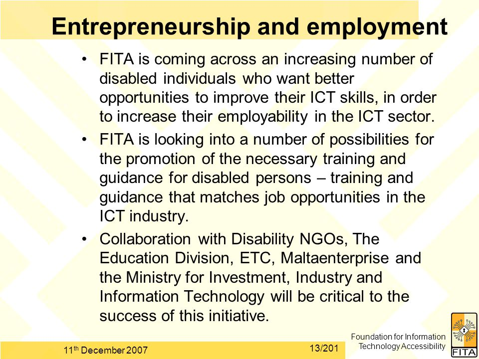 Foundation for Information Technology Accessibility 11 th December 2007 13/201 FITA is coming across an increasing number of disabled individuals who want better opportunities to improve their ICT skills, in order to increase their employability in the ICT sector.