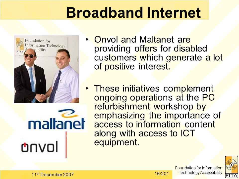 Foundation for Information Technology Accessibility 11 th December 2007 16/201 Broadband Internet Onvol and Maltanet are providing offers for disabled customers which generate a lot of positive interest.