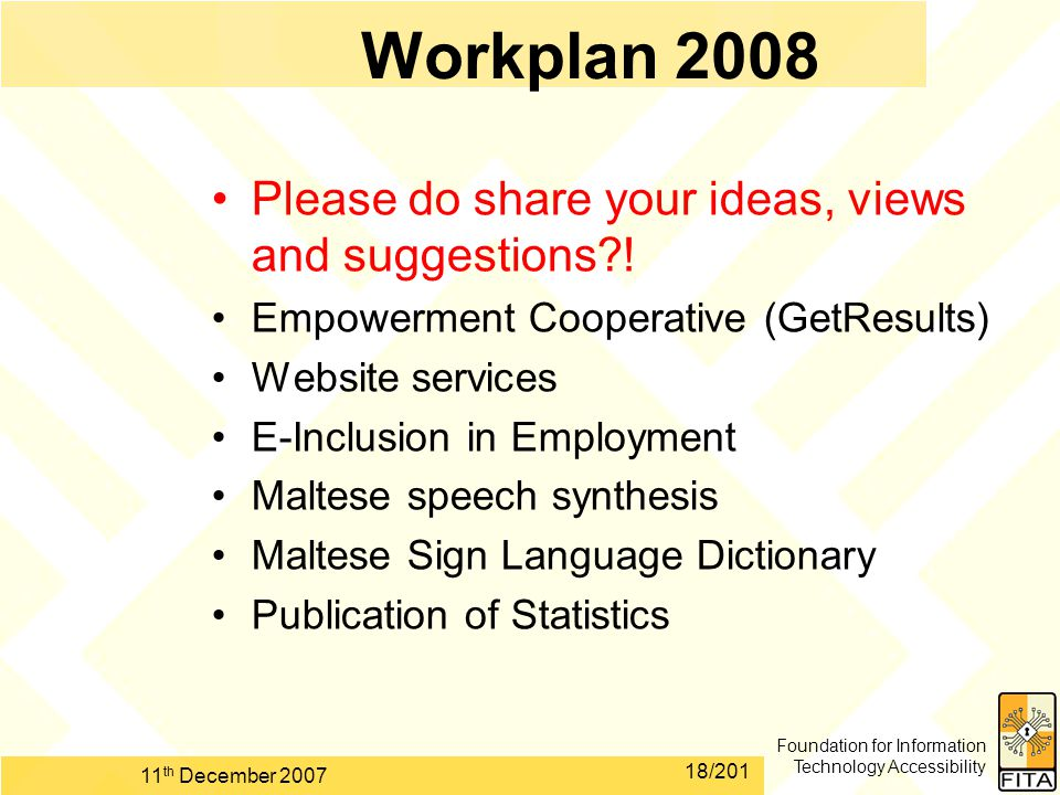 Foundation for Information Technology Accessibility 11 th December 2007 18/201 Workplan 2008 Please do share your ideas, views and suggestions?! Empow