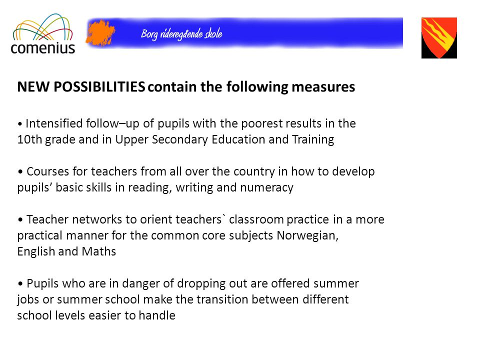 NEW POSSIBILITIES contain the following measures Intensified follow–up of pupils with the poorest results in the 10th grade and in Upper Secondary Education and Training Courses for teachers from all over the country in how to develop pupils' basic skills in reading, writing and numeracy Teacher networks to orient teachers` classroom practice in a more practical manner for the common core subjects Norwegian, English and Maths Pupils who are in danger of dropping out are offered summer jobs or summer school make the transition between different school levels easier to handle