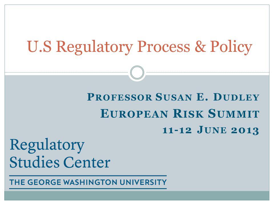 P ROFESSOR S USAN E. D UDLEY E UROPEAN R ISK S UMMIT 11-12 J UNE 2013 U.S Regulatory Process & Policy