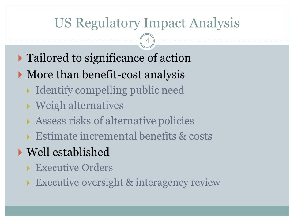 US Regulatory Impact Analysis  Tailored to significance of action  More than benefit-cost analysis  Identify compelling public need  Weigh alternatives  Assess risks of alternative policies  Estimate incremental benefits & costs  Well established  Executive Orders  Executive oversight & interagency review 4